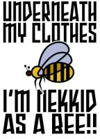 I'M NEKKID AS A BEE...