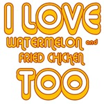 I LOVE WATERMELON AND FRIED CHICKEN TOO