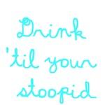 Drink 'Til Your Stoopid