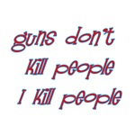Guns Don't Kill People I Kill People