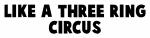 Like a three ring circus