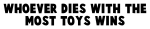 Whoever dies with the most toys wins