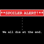Spoiler Alert - We All Die