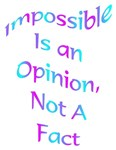 Impossible Is An Opinion, Not A Fact