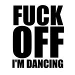 FUCK OFF I'm dancing