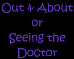 Out & About or Seeing the Doctor