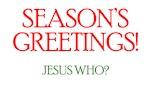 Season's Greetings! Jesus Who? (Christmas)