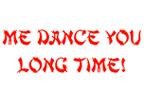 Me Dance You Long Time!