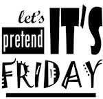 Let's pretend it's Friday