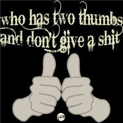 Two thumbs and don't give a shit