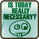 Is Today REALLY Necessary?