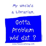 My uncle's a Librarian.  Gotta problem wid dat?