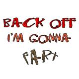 Back off I'm gonna fart!