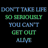 Don't take life so seriously..