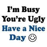 I'm busy you're ugly have a nice day T-Shirts & Gifts