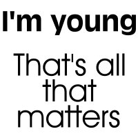 I'm young...