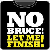 No Bruce! Let Me Finish!