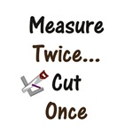 Measure Twice... Cut Once