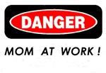 DANGER, Mom at Work !