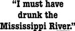 I Must Have Drunk the Mississippi River