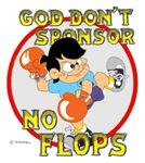 God don't sponsor NO FLOPS.