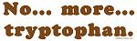 No more tryptophan