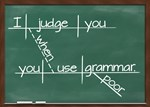 I judge you when you use poor grammar.