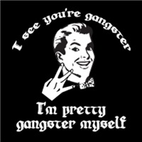 I See You're Gangster : I'm Pretty Gangster Myself!