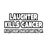 Laughter Kills Cancer...