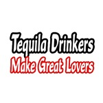 Tequila Drinkers Make Great Lovers