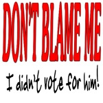 DON'T BLAME ME I didn't vote for him!