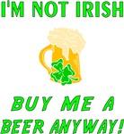 I'm Not Irish Buy Me A Beer Anyway!