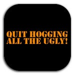 QUIT HOGGING ALL THE UGLY