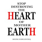 Stop Destroying The Heart Of Mother Earth