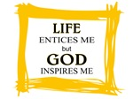 LIFE INTICES ME but GOD INSPIRES ME