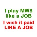 I play MW3 like a Job, I wish it paid like a JOB.