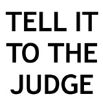 TELL IT TO THE JUDGE!
