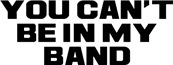 You Can't Be in My Band