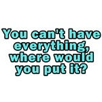 You can't have everything, where would you put it?