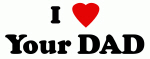 I Love Your DAD