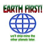 Earth First! We'll strip-mine the other planets la