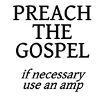 preach the gospel, if necessary use an amp