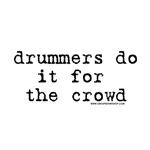 Drummers do it for the Crowd