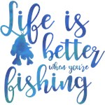 Life's Better When You're Fishing