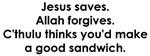 Jesus saves. Allah forgives.