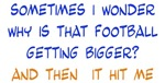 Why is that Football Getting Bigger?