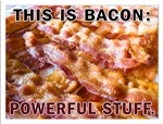 This is Bacon: Powerful Stuff.