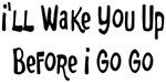 I'll Wake You Up Before I Go Go