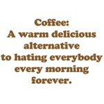 Coffee: A warm delicious alternative to hating everybody every morning forever.