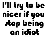 I'll try to be nicer if you stop being an idiot